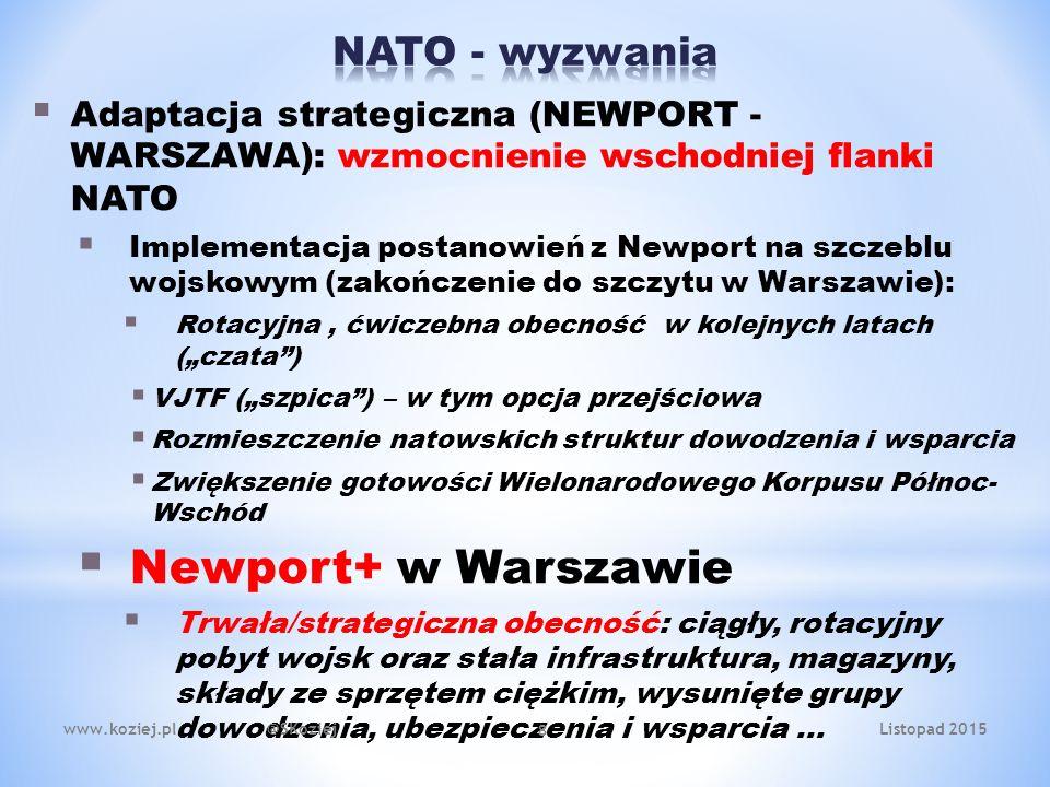""" Adaptacja strategiczna (NEWPORT - WARSZAWA): wzmocnienie wschodniej flanki NATO  Implementacja postanowień z Newport na szczeblu wojskowym (zakończenie do szczytu w Warszawie):  Rotacyjna, ćwiczebna obecność w kolejnych latach (""""czata )  VJTF (""""szpica ) – w tym opcja przejściowa  Rozmieszczenie natowskich struktur dowodzenia i wsparcia  Zwiększenie gotowości Wielonarodowego Korpusu Północ- Wschód  Newport+ w Warszawie  Trwała/strategiczna obecność: ciągły, rotacyjny pobyt wojsk oraz stała infrastruktura, magazyny, składy ze sprzętem ciężkim, wysunięte grupy dowodzenia, ubezpieczenia i wsparcia … 8 www.koziej.pl @SKoziejListopad 2015"""
