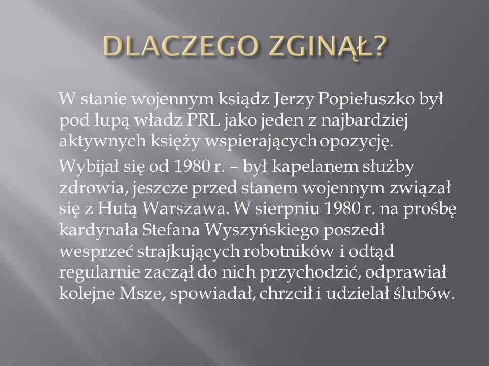 W stanie wojennym ksiądz Jerzy Popiełuszko był pod lupą władz PRL jako jeden z najbardziej aktywnych księży wspierających opozycję. Wybijał się od 198