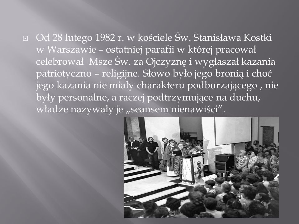  Od 28 lutego 1982 r. w kościele Św. Stanisława Kostki w Warszawie – ostatniej parafii w której pracował celebrował Msze Św. za Ojczyznę i wygłaszał