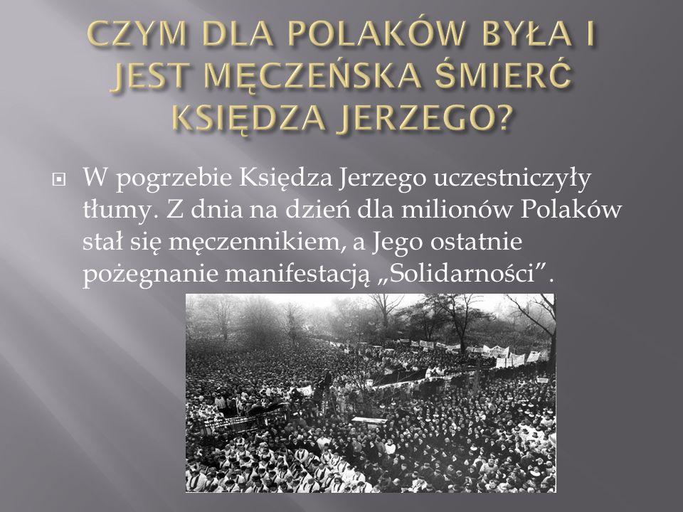  W pogrzebie Księdza Jerzego uczestniczyły tłumy. Z dnia na dzień dla milionów Polaków stał się męczennikiem, a Jego ostatnie pożegnanie manifestacją