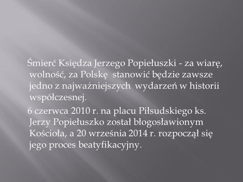 Śmierć Księdza Jerzego Popiełuszki - za wiarę, wolność, za Polskę stanowić będzie zawsze jedno z najważniejszych wydarzeń w historii współczesnej. 6 c