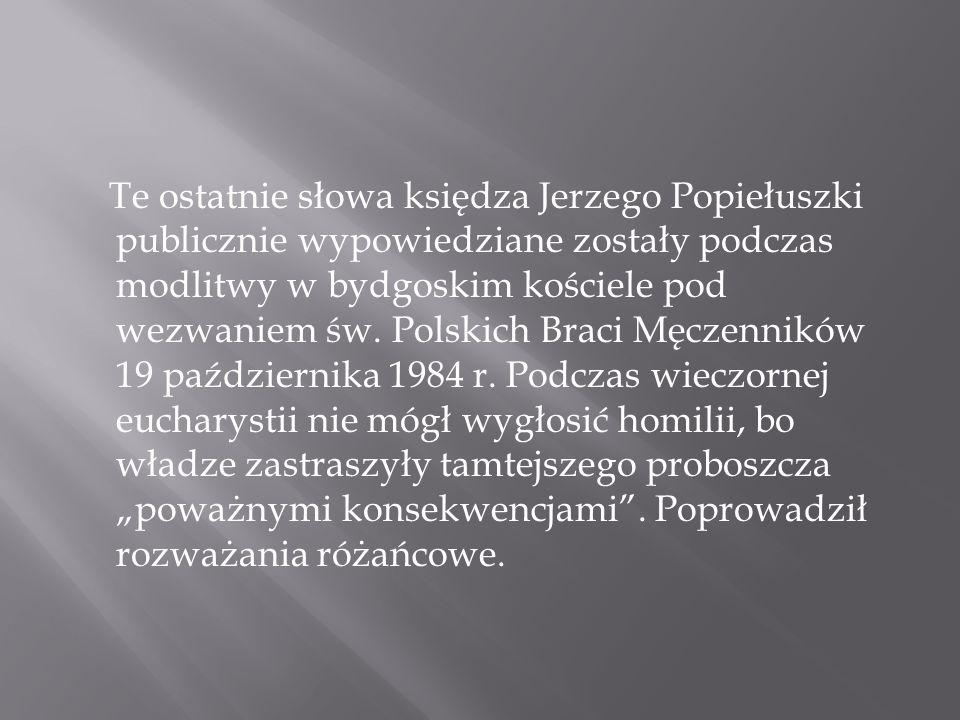 Te ostatnie słowa księdza Jerzego Popiełuszki publicznie wypowiedziane zostały podczas modlitwy w bydgoskim kościele pod wezwaniem św. Polskich Braci