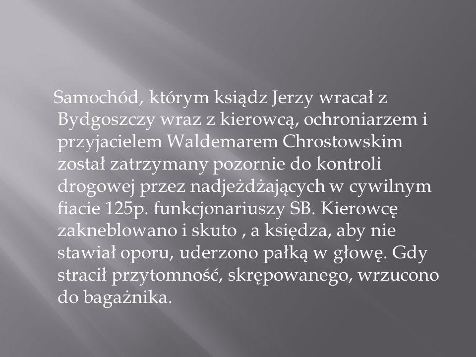 Samochód, którym ksiądz Jerzy wracał z Bydgoszczy wraz z kierowcą, ochroniarzem i przyjacielem Waldemarem Chrostowskim został zatrzymany pozornie do k
