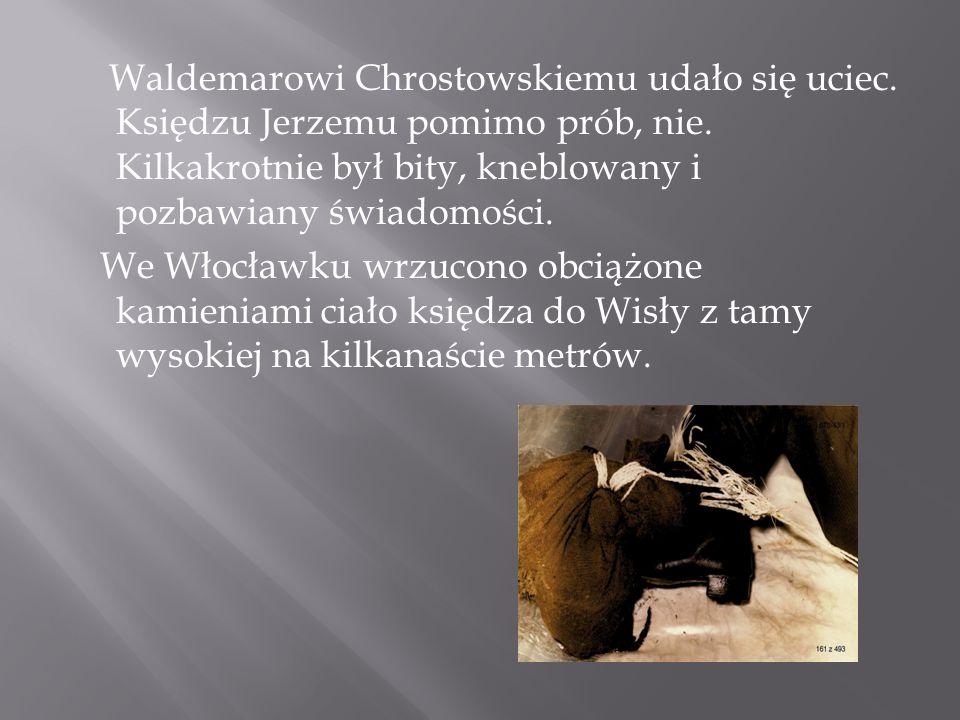 Waldemarowi Chrostowskiemu udało się uciec. Księdzu Jerzemu pomimo prób, nie. Kilkakrotnie był bity, kneblowany i pozbawiany świadomości. We Włocławku