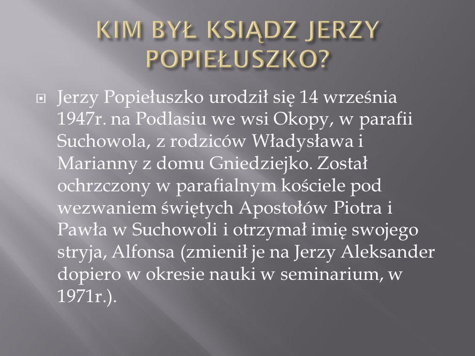  Jerzy Popiełuszko urodził się 14 września 1947r. na Podlasiu we wsi Okopy, w parafii Suchowola, z rodziców Władysława i Marianny z domu Gniedziejko.