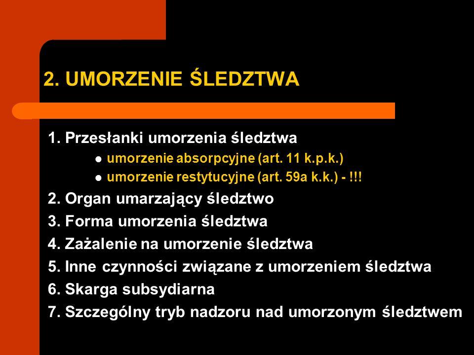 2. UMORZENIE ŚLEDZTWA 1. Przesłanki umorzenia śledztwa umorzenie absorpcyjne (art. 11 k.p.k.) umorzenie restytucyjne (art. 59a k.k.) - !!! 2. Organ um