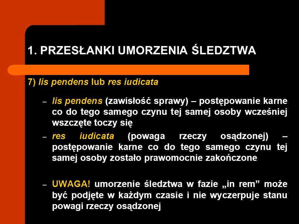 1. PRZESŁANKI UMORZENIA ŚLEDZTWA 7) lis pendens lub res iudicata – lis pendens (zawisłość sprawy) – postępowanie karne co do tego samego czynu tej sam