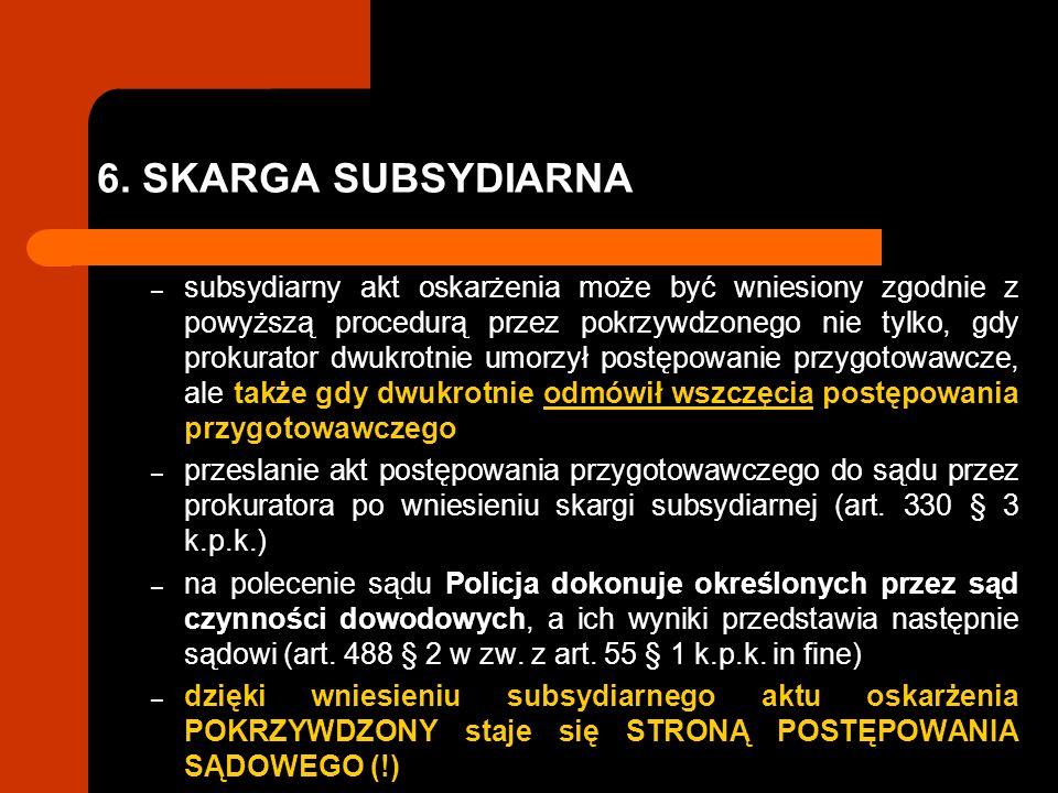6. SKARGA SUBSYDIARNA – subsydiarny akt oskarżenia może być wniesiony zgodnie z powyższą procedurą przez pokrzywdzonego nie tylko, gdy prokurator dwuk