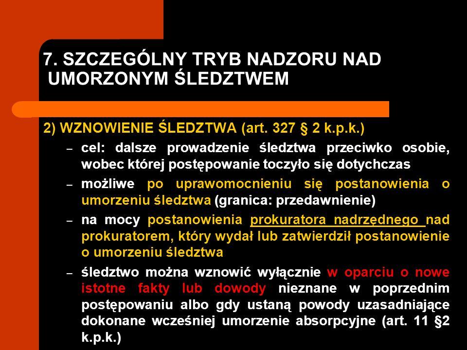 7. SZCZEGÓLNY TRYB NADZORU NAD UMORZONYM ŚLEDZTWEM 2) WZNOWIENIE ŚLEDZTWA (art. 327 § 2 k.p.k.) – cel: dalsze prowadzenie śledztwa przeciwko osobie, w