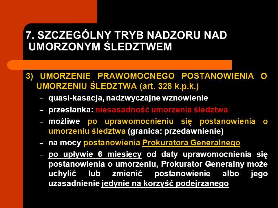 7. SZCZEGÓLNY TRYB NADZORU NAD UMORZONYM ŚLEDZTWEM 3) UMORZENIE PRAWOMOCNEGO POSTANOWIENIA O UMORZENIU ŚLEDZTWA (art. 328 k.p.k.) – quasi-kasacja, nad