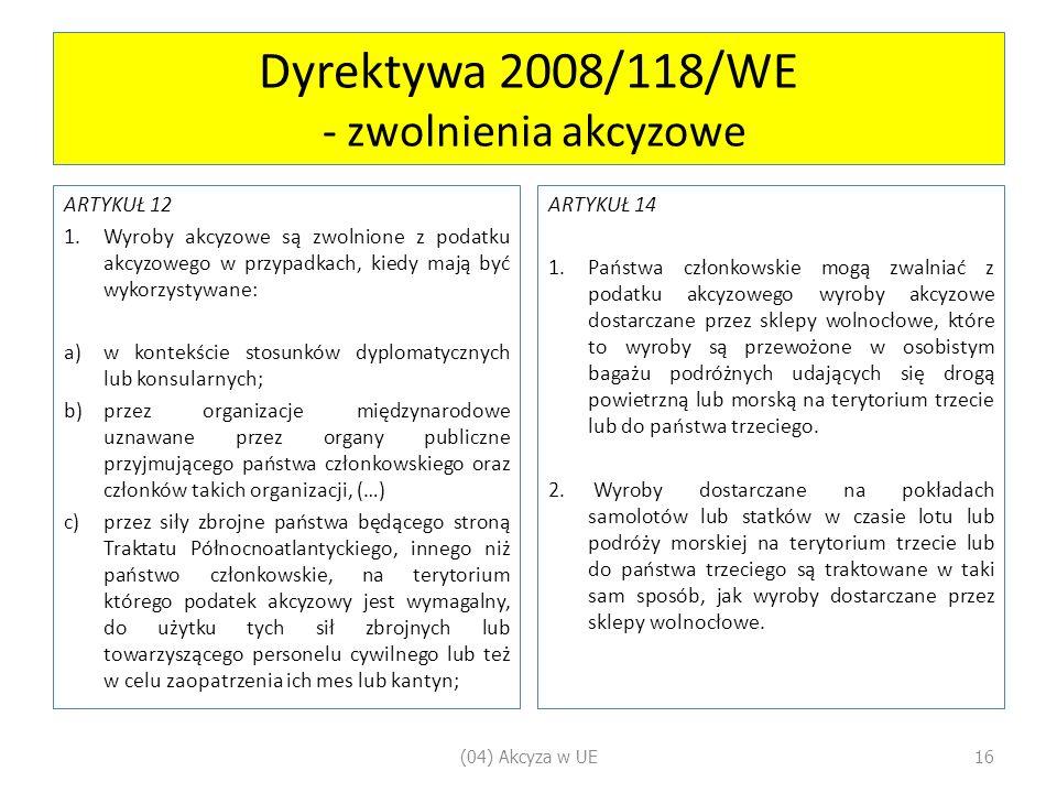 Dyrektywa 2008/118/WE - zwolnienia akcyzowe ARTYKUŁ 12 1.Wyroby akcyzowe są zwolnione z podatku akcyzowego w przypadkach, kiedy mają być wykorzystywane: a)w kontekście stosunków dyplomatycznych lub konsularnych; b)przez organizacje międzynarodowe uznawane przez organy publiczne przyjmującego państwa członkowskiego oraz członków takich organizacji, (…) c)przez siły zbrojne państwa będącego stroną Traktatu Północnoatlantyckiego, innego niż państwo członkowskie, na terytorium którego podatek akcyzowy jest wymagalny, do użytku tych sił zbrojnych lub towarzyszącego personelu cywilnego lub też w celu zaopatrzenia ich mes lub kantyn; ARTYKUŁ 14 1.Państwa członkowskie mogą zwalniać z podatku akcyzowego wyroby akcyzowe dostarczane przez sklepy wolnocłowe, które to wyroby są przewożone w osobistym bagażu podróżnych udających się drogą powietrzną lub morską na terytorium trzecie lub do państwa trzeciego.