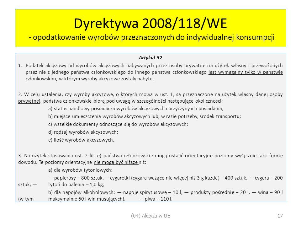 Dyrektywa 2008/118/WE - opodatkowanie wyrobów przeznaczonych do indywidualnej konsumpcji Artykuł 32 1.Podatek akcyzowy od wyrobów akcyzowych nabywanych przez osoby prywatne na użytek własny i przewożonych przez nie z jednego państwa członkowskiego do innego państwa członkowskiego jest wymagalny tylko w państwie członkowskim, w którym wyroby akcyzowe zostały nabyte.