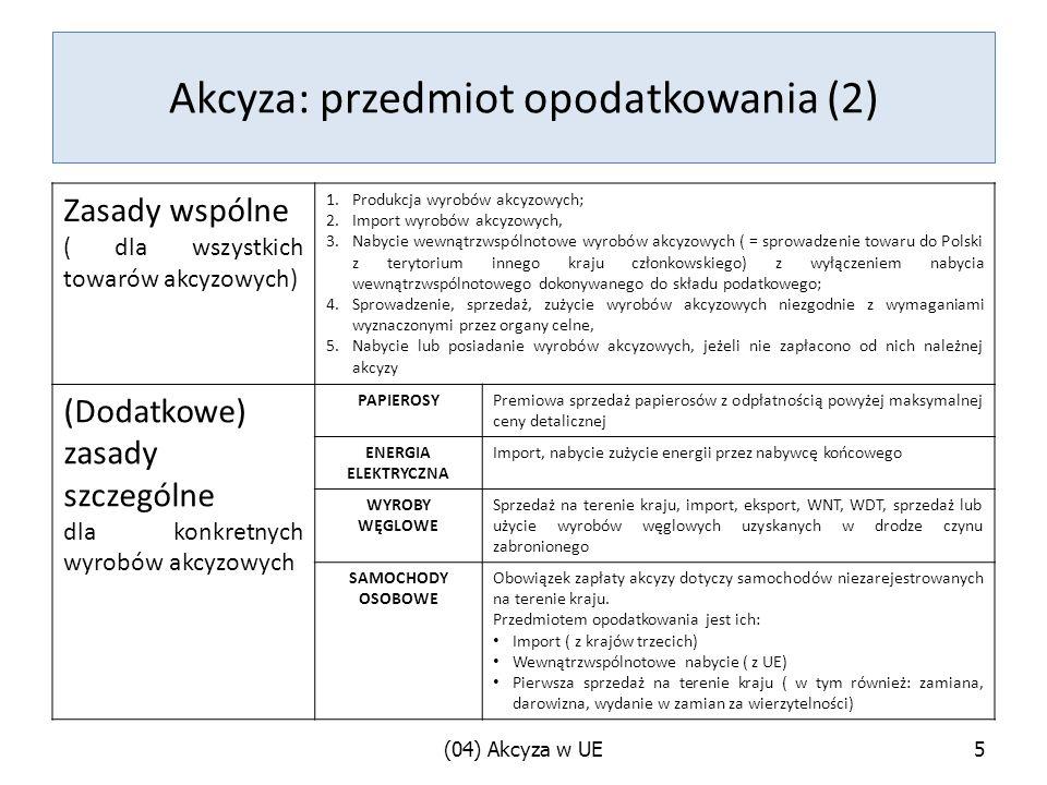 Akcyza: przedmiot opodatkowania (2) Zasady wspólne ( dla wszystkich towarów akcyzowych) 1.Produkcja wyrobów akcyzowych; 2.Import wyrobów akcyzowych, 3.Nabycie wewnątrzwspólnotowe wyrobów akcyzowych ( = sprowadzenie towaru do Polski z terytorium innego kraju członkowskiego) z wyłączeniem nabycia wewnątrzwspólnotowego dokonywanego do składu podatkowego; 4.Sprowadzenie, sprzedaż, zużycie wyrobów akcyzowych niezgodnie z wymaganiami wyznaczonymi przez organy celne, 5.Nabycie lub posiadanie wyrobów akcyzowych, jeżeli nie zapłacono od nich należnej akcyzy (Dodatkowe) zasady szczególne dla konkretnych wyrobów akcyzowych PAPIEROSYPremiowa sprzedaż papierosów z odpłatnością powyżej maksymalnej ceny detalicznej ENERGIA ELEKTRYCZNA Import, nabycie zużycie energii przez nabywcę końcowego WYROBY WĘGLOWE Sprzedaż na terenie kraju, import, eksport, WNT, WDT, sprzedaż lub użycie wyrobów węglowych uzyskanych w drodze czynu zabronionego SAMOCHODY OSOBOWE Obowiązek zapłaty akcyzy dotyczy samochodów niezarejestrowanych na terenie kraju.
