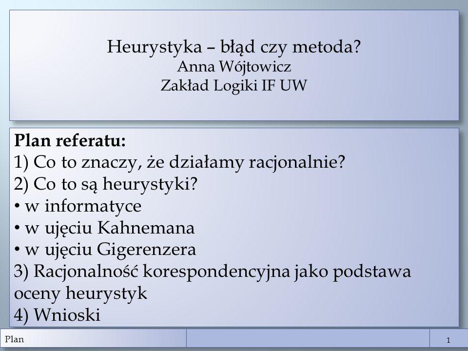 Plan referatu: 1) Co to znaczy, że działamy racjonalnie? 2) Co to są heurystyki? w informatyce w ujęciu Kahnemana w ujęciu Gigerenzera 3) Racjonalność