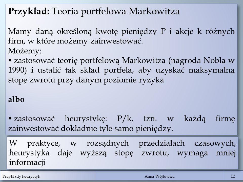 Przykłady heurystyk Anna Wójtowicz 12 Przykład: Teoria portfelowa Markowitza Mamy daną określoną kwotę pieniędzy P i akcje k różnych firm, w które moż
