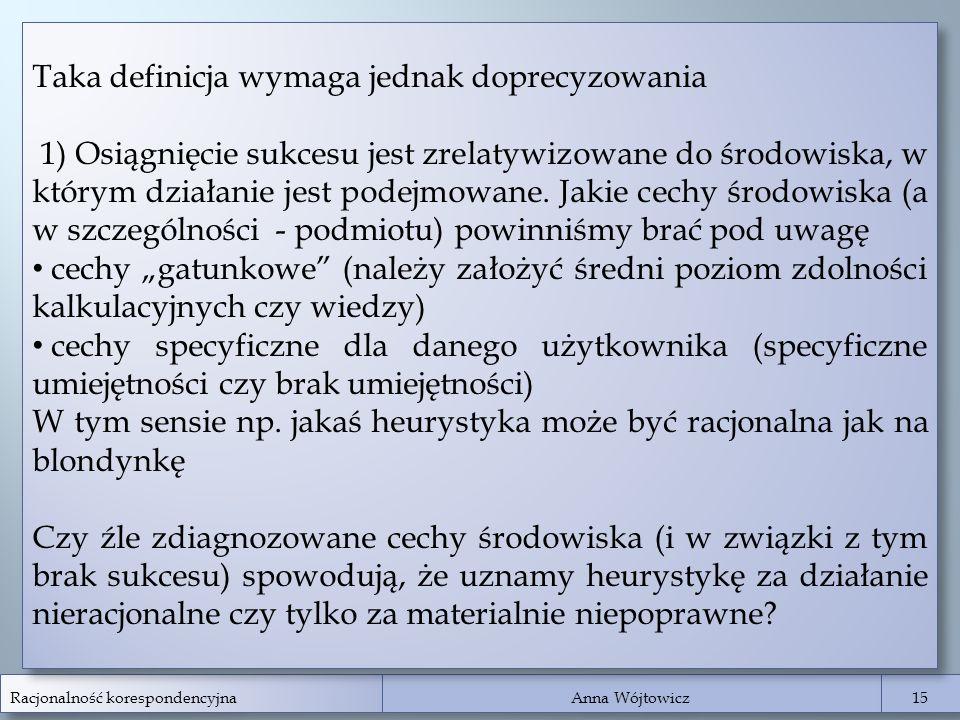 Racjonalność korespondencyjna Anna Wójtowicz 15 Taka definicja wymaga jednak doprecyzowania 1) Osiągnięcie sukcesu jest zrelatywizowane do środowiska,