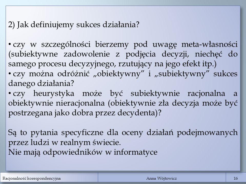 Racjonalność korespondencyjna Anna Wójtowicz 16 2) Jak definiujemy sukces działania? czy w szczególności bierzemy pod uwagę meta-własności (subiektywn