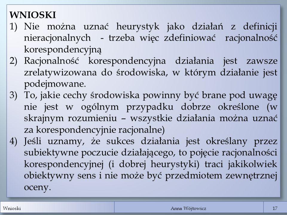 Wnioski Anna Wójtowicz 17 WNIOSKI 1)Nie można uznać heurystyk jako działań z definicji nieracjonalnych - trzeba więc zdefiniować racjonalność korespon