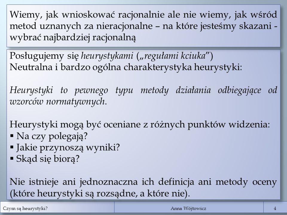 """Czym są heurystyki? Anna Wójtowicz 4 4 Posługujemy się heurystykami ("""" regułami kciuka """") Neutralna i bardzo ogólna charakterystyka heurystyki: Heurys"""
