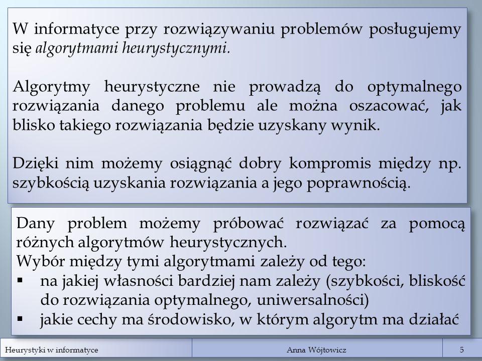 Heurystyki w informatyce Anna Wójtowicz 5 5 W informatyce przy rozwiązywaniu problemów posługujemy się algorytmami heurystycznymi. Algorytmy heurystyc