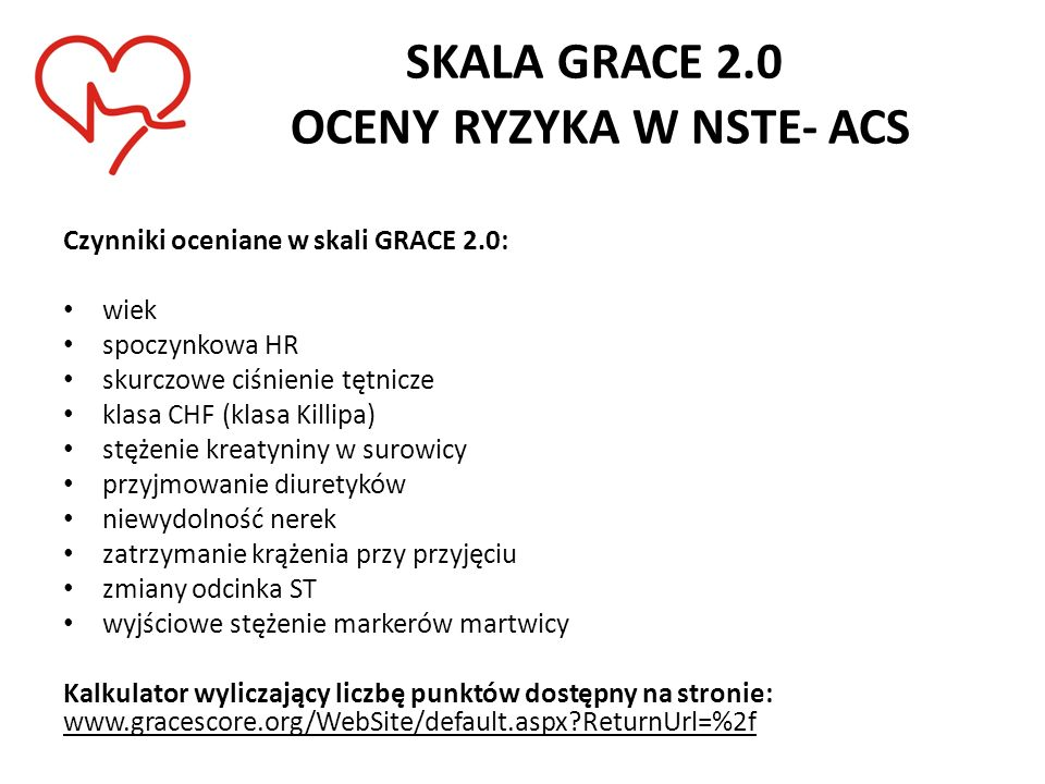 SKALA GRACE 2.0 OCENY RYZYKA W NSTE- ACS Czynniki oceniane w skali GRACE 2.0: wiek spoczynkowa HR skurczowe ciśnienie tętnicze klasa CHF (klasa Killip
