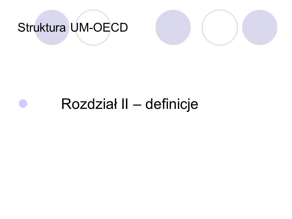 Struktura UM-OECD rozdział III – opodatkowanie dochodu art.6-21 dochód z majątku nieruchomego, zyski przedsiębiorstw, zyski z żeglugi i transportu lotniczego, dywidendy, odsetki, należności licencyjne, zyski kapitałowe, dochód z pracy, wynagrodzenia dyrektorów, dochody artystów i sportowców, emerytury, wynagrodzenia pracowników państwowych, świadczenia otrzymywane przez studentów rozdział IV – opodatkowanie majątku art.22