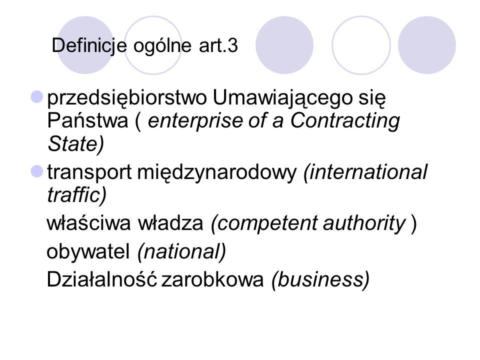 Definicje ogólne art.3 przedsiębiorstwo Umawiającego się Państwa ( enterprise of a Contracting State) transport międzynarodowy (international traffic) właściwa władza (competent authority ) obywatel (national) Działalność zarobkowa (business)