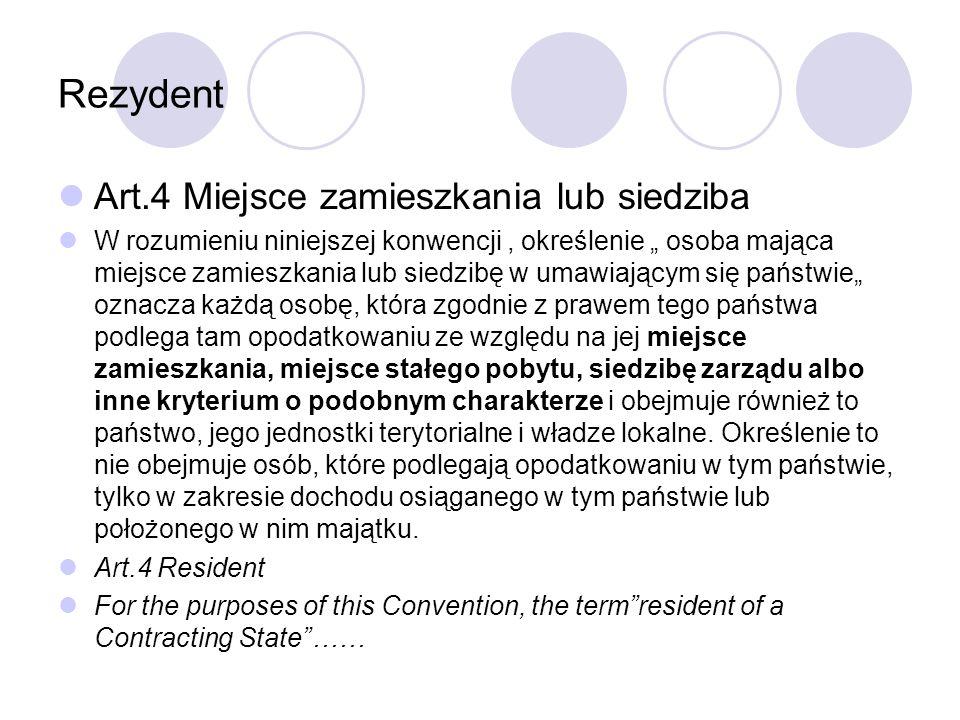"""Rezydent Art.4 Miejsce zamieszkania lub siedziba W rozumieniu niniejszej konwencji, określenie """" osoba mająca miejsce zamieszkania lub siedzibę w umawiającym się państwie"""" oznacza każdą osobę, która zgodnie z prawem tego państwa podlega tam opodatkowaniu ze względu na jej miejsce zamieszkania, miejsce stałego pobytu, siedzibę zarządu albo inne kryterium o podobnym charakterze i obejmuje również to państwo, jego jednostki terytorialne i władze lokalne."""