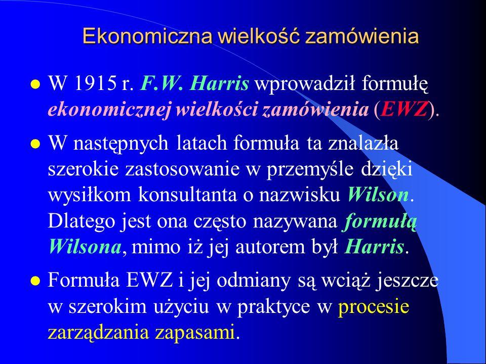 Ekonomiczna wielkość zamówienia l W 1915 r. F.W. Harris wprowadził formułę ekonomicznej wielkości zamówienia (EWZ). l W następnych latach formuła ta z