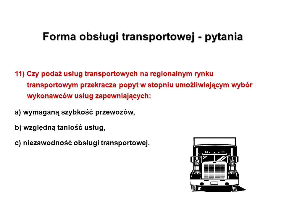 Forma obsługi transportowej - pytania 11) Czy podaż usług transportowych na regionalnym rynku transportowym przekracza popyt w stopniu umożliwiającym wybór wykonawców usług zapewniających: a) wymaganą szybkość przewozów, b) względną taniość usług, c) niezawodność obsługi transportowej.