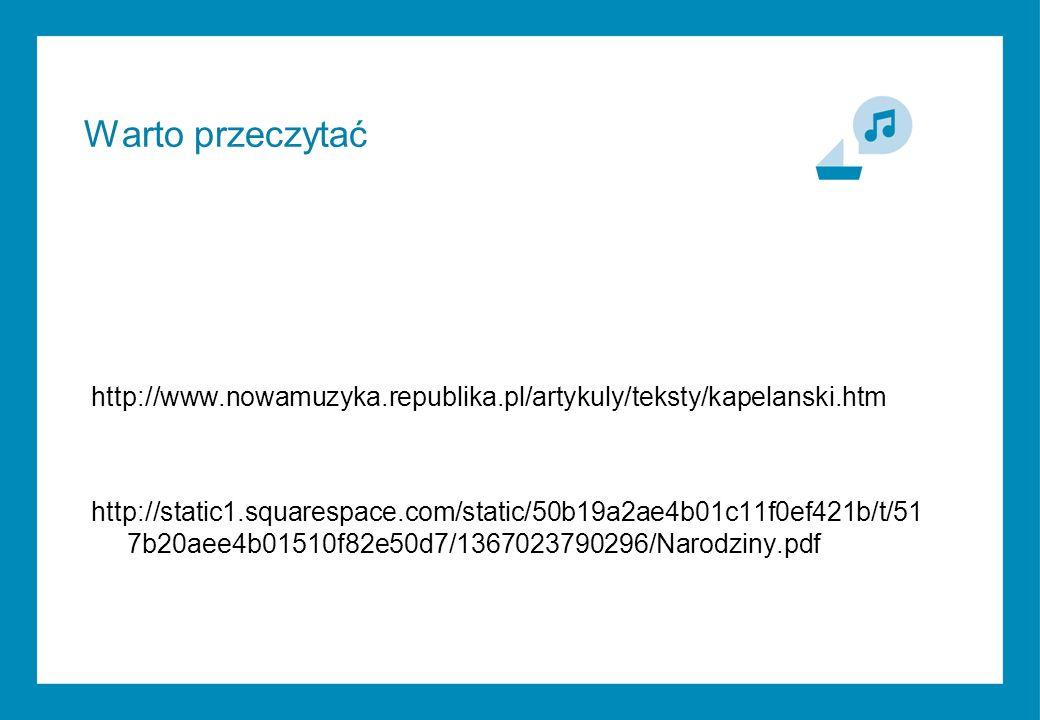 http://www.nowamuzyka.republika.pl/artykuly/teksty/kapelanski.htm http://static1.squarespace.com/static/50b19a2ae4b01c11f0ef421b/t/51 7b20aee4b01510f82e50d7/1367023790296/Narodziny.pdf Warto przeczytać