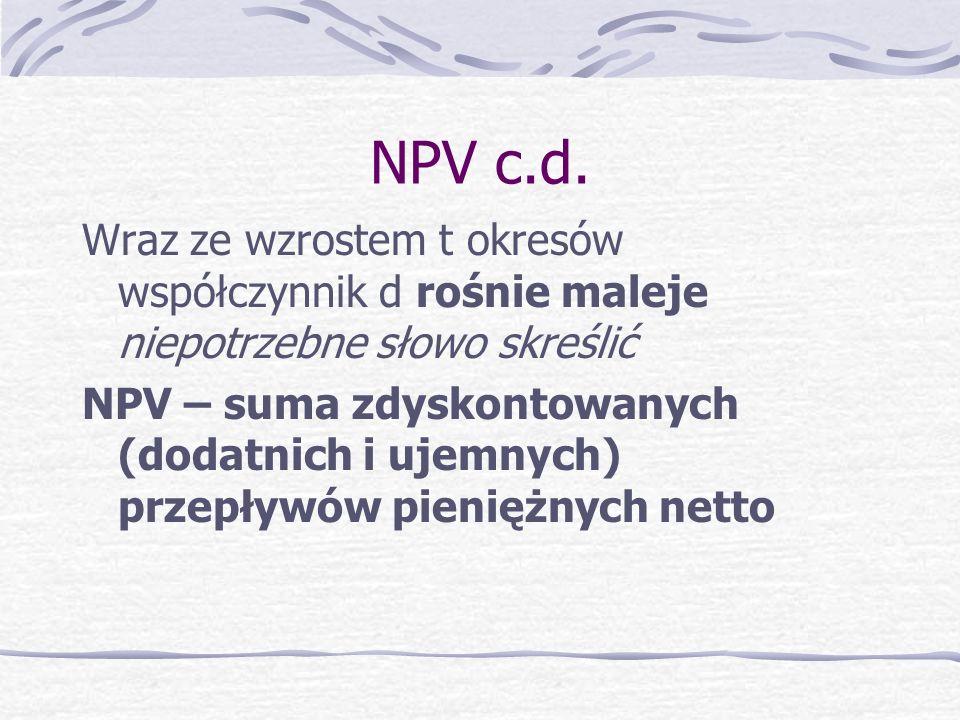 Wartość zaktualizowana netto NPV DEFINICJA – różnica między wartością zaktualizowanych przepływów pienięż. netto: dodatnich i ujemnych NPV = NCF o * d