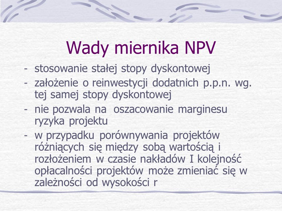 Zalety miernika NPV - uwzględnia zmienną wartość pieniądza w czasie - umożliwia porównywalność alternatywnych projektów - Zgodność z zasadą maksymaliz