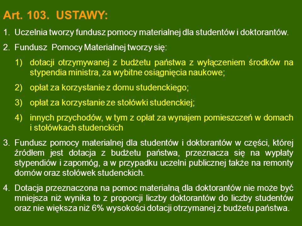 Art. 103. USTAWY: 1.Uczelnia tworzy fundusz pomocy materialnej dla studentów i doktorantów. 2.Fundusz Pomocy Materialnej tworzy się: 1)dotacji otrzymy