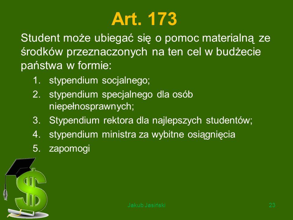 Art. 173 Student może ubiegać się o pomoc materialną ze środków przeznaczonych na ten cel w budżecie państwa w formie: 1.stypendium socjalnego; 2.styp
