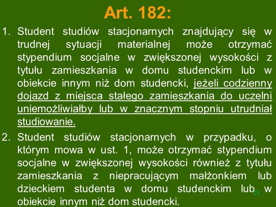 Art. 182: 1.Student studiów stacjonarnych znajdujący się w trudnej sytuacji materialnej może otrzymać stypendium socjalne w zwiększonej wysokości z ty