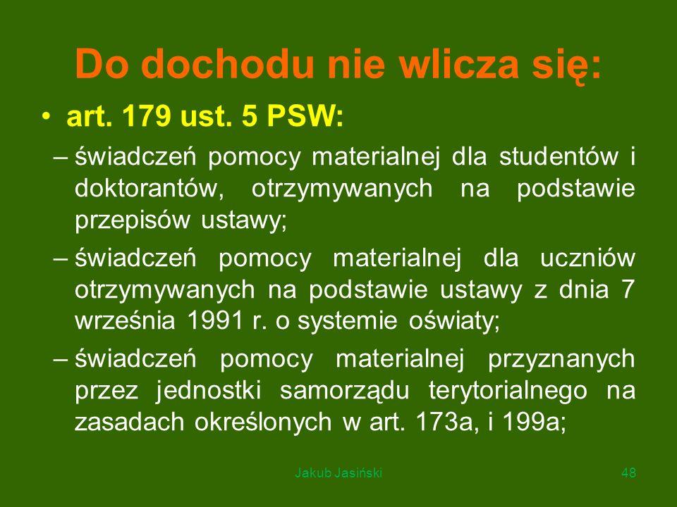 Do dochodu nie wlicza się: art. 179 ust. 5 PSW: –świadczeń pomocy materialnej dla studentów i doktorantów, otrzymywanych na podstawie przepisów ustawy