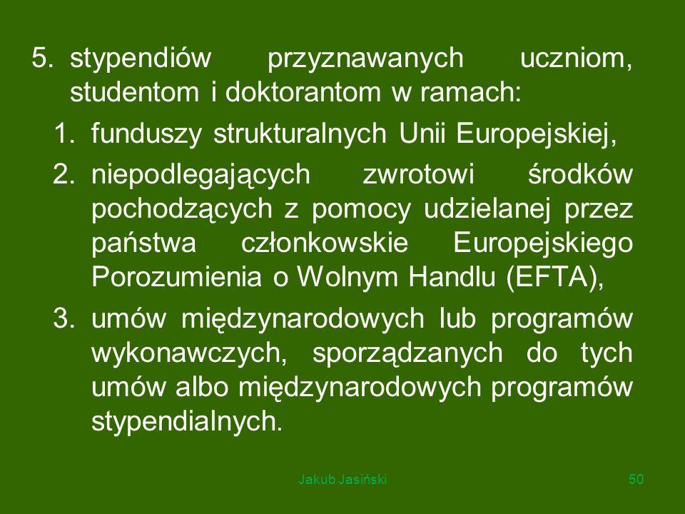 5.stypendiów przyznawanych uczniom, studentom i doktorantom w ramach: 1.funduszy strukturalnych Unii Europejskiej, 2.niepodlegających zwrotowi środków