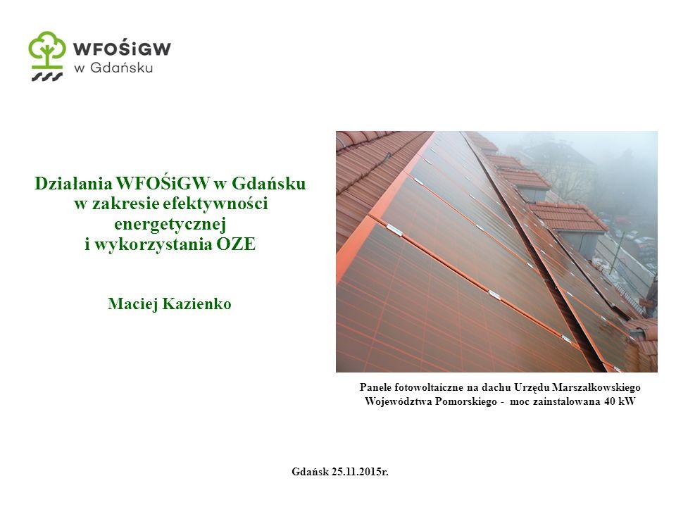 Działania WFOŚiGW w Gdańsku w zakresie efektywności energetycznej i wykorzystania OZE Maciej Kazienko Panele fotowoltaiczne na dachu Urzędu Marszałkowskiego Województwa Pomorskiego - moc zainstalowana 40 kW Gdańsk 25.11.2015r.
