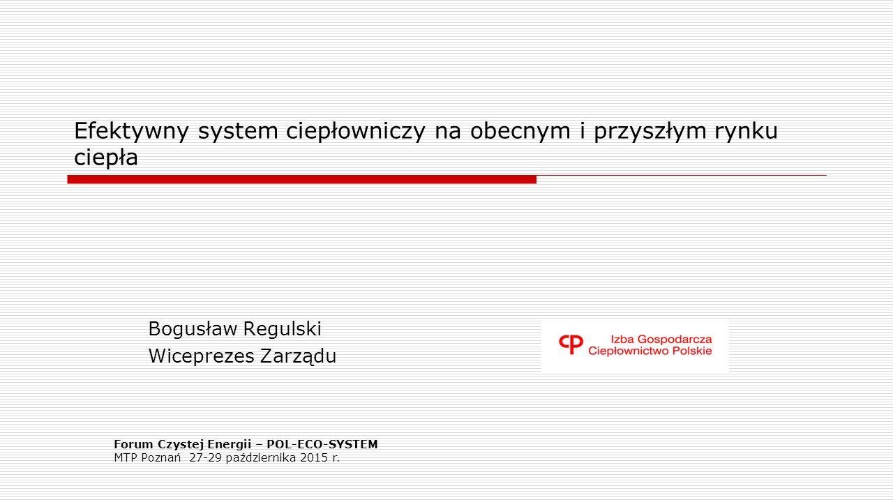 Efektywny system ciepłowniczy na obecnym i przyszłym rynku ciepła Bogusław Regulski Wiceprezes Zarządu Forum Czystej Energii – POL-ECO-SYSTEM MTP Poznań 27-29 października 2015 r.