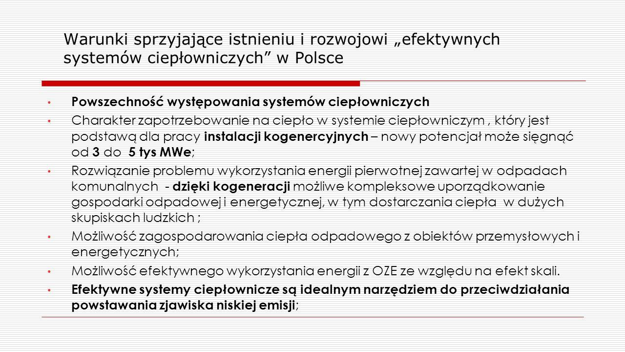 """Warunki sprzyjające istnieniu i rozwojowi """"efektywnych systemów ciepłowniczych w Polsce Powszechność występowania systemów ciepłowniczych Charakter zapotrzebowanie na ciepło w systemie ciepłowniczym, który jest podstawą dla pracy instalacji kogenercyjnych – nowy potencjał może sięgnąć od 3 do 5 tys MWe ; Rozwiązanie problemu wykorzystania energii pierwotnej zawartej w odpadach komunalnych - dzięki kogeneracji możliwe kompleksowe uporządkowanie gospodarki odpadowej i energetycznej, w tym dostarczania ciepła w dużych skupiskach ludzkich ; Możliwość zagospodarowania ciepła odpadowego z obiektów przemysłowych i energetycznych; Możliwość efektywnego wykorzystania energii z OZE ze względu na efekt skali."""