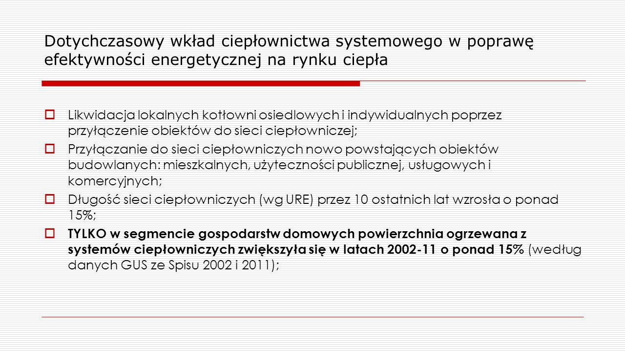 Dotychczasowy wkład ciepłownictwa systemowego w poprawę efektywności energetycznej na rynku ciepła  Likwidacja lokalnych kotłowni osiedlowych i indywidualnych poprzez przyłączenie obiektów do sieci ciepłowniczej;  Przyłączanie do sieci ciepłowniczych nowo powstających obiektów budowlanych: mieszkalnych, użyteczności publicznej, usługowych i komercyjnych;  Długość sieci ciepłowniczych (wg URE) przez 10 ostatnich lat wzrosła o ponad 15%;  TYLKO w segmencie gospodarstw domowych powierzchnia ogrzewana z systemów ciepłowniczych zwiększyła się w latach 2002-11 o ponad 15% (według danych GUS ze Spisu 2002 i 2011);