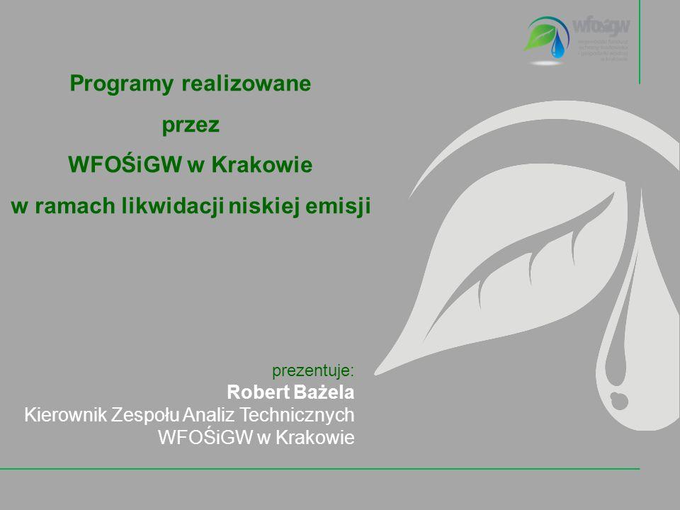 Programy realizowane przez WFOŚiGW w Krakowie w ramach likwidacji niskiej emisji prezentuje: Robert Bażela Kierownik Zespołu Analiz Technicznych WFOŚiGW w Krakowie