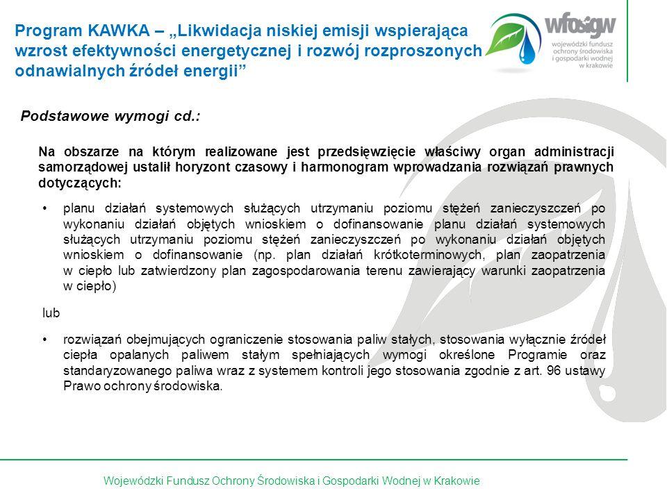 17 z 15Wojewódzki Fundusz Ochrony Środowiska i Gospodarki Wodnej w Krakowie Podstawowe wymogi cd.: Na obszarze na którym realizowane jest przedsięwzięcie właściwy organ administracji samorządowej ustalił horyzont czasowy i harmonogram wprowadzania rozwiązań prawnych dotyczących: planu działań systemowych służących utrzymaniu poziomu stężeń zanieczyszczeń po wykonaniu działań objętych wnioskiem o dofinansowanie planu działań systemowych służących utrzymaniu poziomu stężeń zanieczyszczeń po wykonaniu działań objętych wnioskiem o dofinansowanie (np.