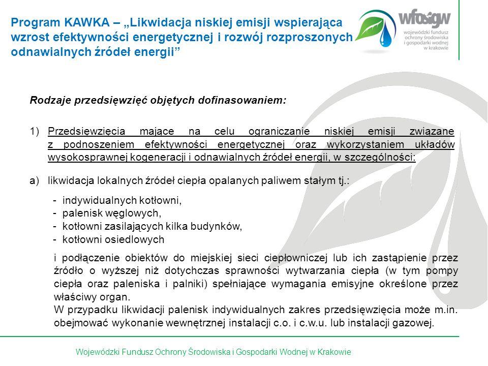 19 z 15Wojewódzki Fundusz Ochrony Środowiska i Gospodarki Wodnej w Krakowie Rodzaje przedsięwzięć objętych dofinasowaniem: 1)Przedsięwzięcia mające na celu ograniczanie niskiej emisji związane z podnoszeniem efektywności energetycznej oraz wykorzystaniem układów wysokosprawnej kogeneracji i odnawialnych źródeł energii, w szczególności: a)likwidacja lokalnych źródeł ciepła opalanych paliwem stałym tj.: i podłączenie obiektów do miejskiej sieci ciepłowniczej lub ich zastąpienie przez źródło o wyższej niż dotychczas sprawności wytwarzania ciepła (w tym pompy ciepła oraz paleniska i palniki) spełniające wymagania emisyjne określone przez właściwy organ.