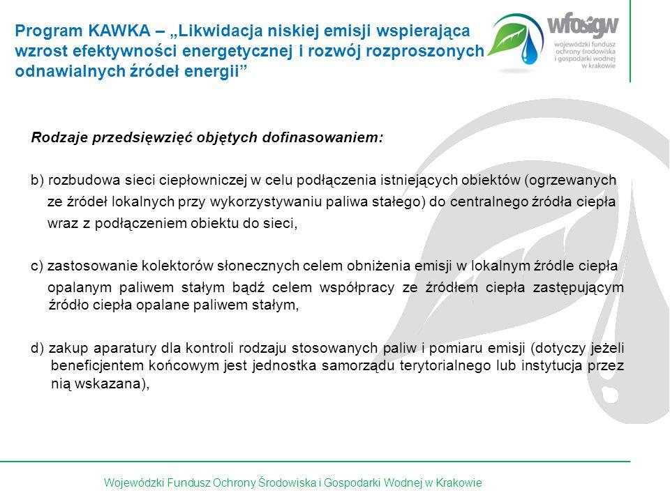 """20 z 15Wojewódzki Fundusz Ochrony Środowiska i Gospodarki Wodnej w Krakowie Rodzaje przedsięwzięć objętych dofinasowaniem: b) rozbudowa sieci ciepłowniczej w celu podłączenia istniejących obiektów (ogrzewanych ze źródeł lokalnych przy wykorzystywaniu paliwa stałego) do centralnego źródła ciepła wraz z podłączeniem obiektu do sieci, c) zastosowanie kolektorów słonecznych celem obniżenia emisji w lokalnym źródle ciepła opalanym paliwem stałym bądź celem współpracy ze źródłem ciepła zastępującym Ż źródło ciepła opalane paliwem stałym, d) zakup aparatury dla kontroli rodzaju stosowanych paliw i pomiaru emisji (dotyczy jeżeli beneficjentem końcowym jest jednostka samorządu terytorialnego lub instytucja przez nią wskazana), Program KAWKA – """"Likwidacja niskiej emisji wspierająca wzrost efektywności energetycznej i rozwój rozproszonych odnawialnych źródeł energii"""
