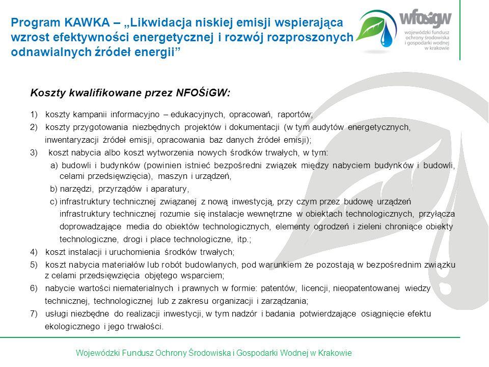 24 z 15Wojewódzki Fundusz Ochrony Środowiska i Gospodarki Wodnej w Krakowie Koszty kwalifikowane przez NFOŚiGW: 1) koszty kampanii informacyjno – edukacyjnych, opracowań, raportów; 2) koszty przygotowania niezbędnych projektów i dokumentacji (w tym audytów energetycznych, inwentaryzacji źródeł emisji, opracowania baz danych źródeł emisji); 3)koszt nabycia albo koszt wytworzenia nowych środków trwałych, w tym: a) budowli i budynków (powinien istnieć bezpośredni związek między nabyciem budynków i budowli, celami przedsięwzięcia), maszyn i urządzeń, b) narzędzi, przyrządów i aparatury, c) infrastruktury technicznej związanej z nową inwestycją, przy czym przez budowę urządzeń infrastruktury technicznej rozumie się instalacje wewnętrzne w obiektach technologicznych, przyłącza doprowadzające media do obiektów technologicznych, elementy ogrodzeń i zieleni chroniące obiekty technologiczne, drogi i place technologiczne, itp.; 4) koszt instalacji i uruchomienia środków trwałych; 5) koszt nabycia materiałów lub robót budowlanych, pod warunkiem że pozostają w bezpośrednim związku z celami przedsięwzięcia objętego wsparciem; 6) nabycie wartości niematerialnych i prawnych w formie: patentów, licencji, nieopatentowanej wiedzy technicznej, technologicznej lub z zakresu organizacji i zarządzania; 7) usługi niezbędne do realizacji inwestycji, w tym nadzór i badania potwierdzające osiągnięcie efektu ekologicznego i jego trwałości.