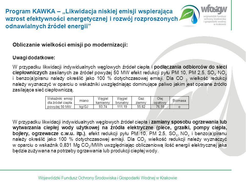 30 z 15Wojewódzki Fundusz Ochrony Środowiska i Gospodarki Wodnej w Krakowie Obliczanie wielkości emisji po modernizacji: Uwagi dodatkowe: W przypadku likwidacji indywidualnych węglowych źródeł ciepła i podłączania odbiorców do sieci ciepłowniczych zasilanych ze źródeł powyżej 50 MW efekt redukcji pyłu PM 10, PM 2,5, SO X, NO x i benzo(a)piranu należy określić jako 100 % dotychczasowej emisji.