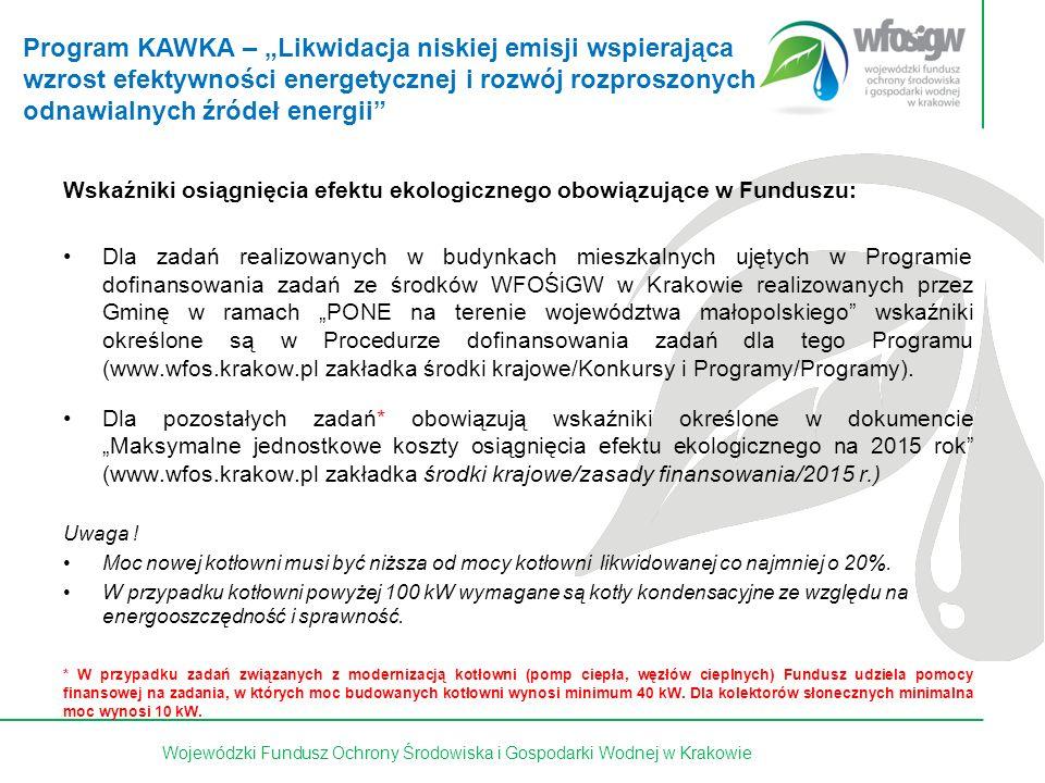 """32 z 15Wojewódzki Fundusz Ochrony Środowiska i Gospodarki Wodnej w Krakowie Wskaźniki osiągnięcia efektu ekologicznego obowiązujące w Funduszu: Dla zadań realizowanych w budynkach mieszkalnych ujętych w Programie dofinansowania zadań ze środków WFOŚiGW w Krakowie realizowanych przez Gminę w ramach """"PONE na terenie województwa małopolskiego wskaźniki określone są w Procedurze dofinansowania zadań dla tego Programu (www.wfos.krakow.pl zakładka środki krajowe/Konkursy i Programy/Programy)."""