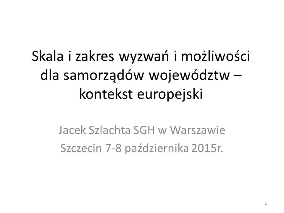 Skala i zakres wyzwań i możliwości dla samorządów województw – kontekst europejski Jacek Szlachta SGH w Warszawie Szczecin 7-8 października 2015r. 1
